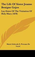 The Life of Sister Jeanne Benigne Gojos - Marie Geltrude E Provane De Leyni