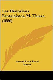 Les Historiens Fantaisistes, M. Thiers (1880) - Arnaud Louis Raoul Martel