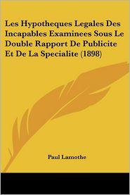 Les Hypotheques Legales Des Incapables Examinees Sous Le Double Rapport De Publicite Et De La Specialite (1898) - Paul Lamothe