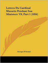 Lettres Du Cardinal Mazarin Pendant Son Ministere V8, Part 1 (1894) - Georges D'Avenel (Editor)