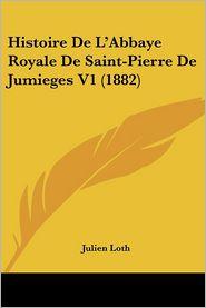 Histoire De L'Abbaye Royale De Saint-Pierre De Jumieges V1 (1882) - Julien Loth