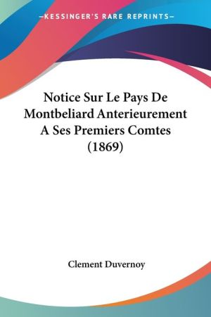Notice Sur Le Pays De Montbeliard Anterieurement Aa Ses Premiers Comtes (1869) - Clement Duvernoy