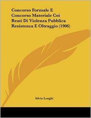 Concorso Formale E Concorso Materiale Coi Reati Di Violenza Pubblica Resistenza E Oltraggio (1906) - Silvio Longhi