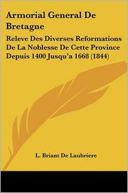 Armorial General de Bretagne: Releve Des Diverses Reformations de La Noblesse de Cette Province Depuis 1400 Jusqu'a 1668 (1844) - L. Briant De Laubriere
