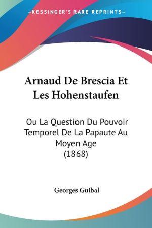 Arnaud de Brescia Et Les Hohenstaufen: Ou La Question Du Pouvoir Temporel de La Papaute Au Moyen Age (1868)