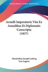 Arnulfi Imperatoris Vita Ex Annalibus Et Diplomatis Conscripta (1837) - Maximilian Joseph Ludwig Von Gagern