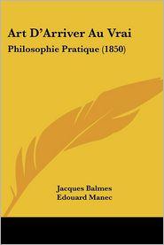 Art D'Arriver Au Vrai: Philosophie Pratique (1850) - Jacques Balmes, Edouard Manec (Translator), M. De Blanche-Raffin (Introduction)