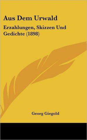 Aus Dem Urwald: Erzahlungen, Skizzen Und Gedichte (1898)