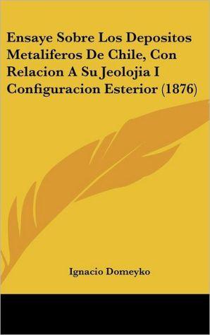 Ensaye Sobre Los Depositos Metaliferos De Chile, Con Relacion A Su Jeolojia I Configuracion Esterior (1876) - Ignacio Domeyko