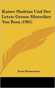 Kaiser Hadrian Und Der Letzte Grosse Historiker Von Rom (1905) - Ernst Kornemann
