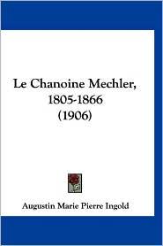 Le Chanoine Mechler, 1805-1866 (1906) - Augustin Marie Pierre Ingold