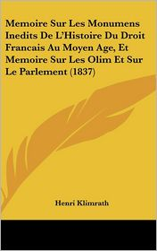 Memoire Sur Les Monumens Inedits De L'Histoire Du Droit Francais Au Moyen Age, Et Memoire Sur Les Olim Et Sur Le Parlement (1837) - Henri Klimrath