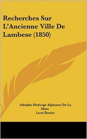 Recherches Sur L'Ancienne Ville De Lambese (1850) - Adolphe Hedwige Alphonse De La Mare, Leon Renier