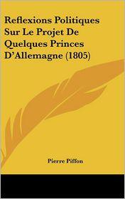 Reflexions Politiques Sur Le Projet De Quelques Princes D'Allemagne (1805) - Pierre Piffon