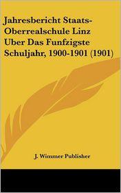 Jahresbericht Staats-Oberrealschule Linz Uber Das Funfzigste Schuljahr, 1900-1901 (1901) - J. Wimmer Publisher