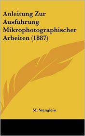 Anleitung Zur Ausfuhrung Mikrophotographischer Arbeiten (1887) - M. Stenglein (Editor)