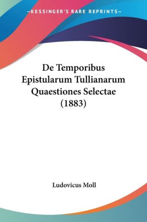 De Temporibus Epistularum Tullianarum Quaestiones Selectae (1883) - Ludovicus Moll