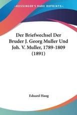Der Briefwechsel Der Bruder J. Georg Muller Und Joh. V. Muller, 1789-1809 (1891) - Eduard Haug (editor)