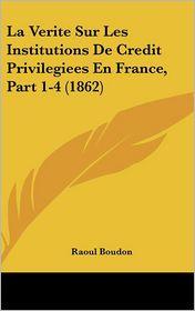 La Verite Sur Les Institutions De Credit Privilegiees En France, Part 1-4 (1862) - Raoul Boudon