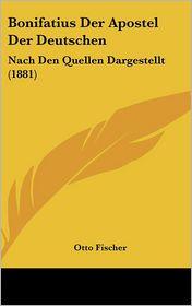 Bonifatius Der Apostel Der Deutschen - Otto Fischer
