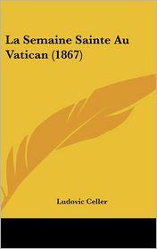La Semaine Sainte Au Vatican (1867) - Ludovic Celler