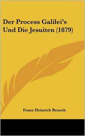 Der Process Galilei's Und Die Jesuiten (1879) - Franz Heinrich Reusch