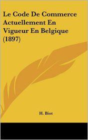Le Code De Commerce Actuellement En Vigueur En Belgique (1897) - H. Biot