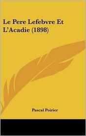 Le Pere Lefebvre Et L'Acadie (1898) - Pascal Poirier