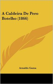 A Caldeira De Pero Botelho (1866) - Arnaldo Gama
