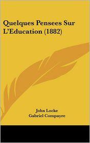 Quelques Pensees Sur L'Education (1882) - John Locke, Gabriel Compayre (Translator)