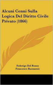 Alcuni Cenni Sulla Logica Del Diritto Civile Privato (1866) - Federigo Del Rosso, Francesco Buonamic