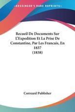 Recueil de Documents Sur L'Expedition Et La Prise de Constantine, Par Les Francais, En 1837 (1838) - Publisher Correard Publisher