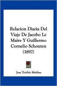 Relacion Diaria Del Viaje De Jacobo Le Maire Y Guillermo Cornelio Schouten (1897) - Jose Toribio Medina