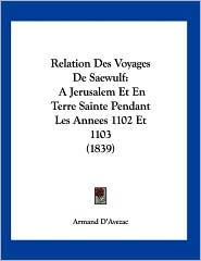 Relation Des Voyages de Saewulf: A Jerusalem Et En Terre Sainte Pendant Les Annees 1102 Et 1103 (1839) - Armand D'Avezac