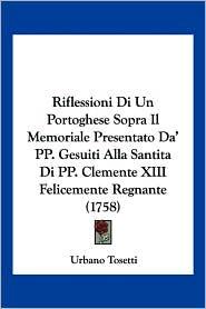 Riflessioni Di Un Portoghese Sopra Il Memoriale Presentato Da' Pp. Gesuiti Alla Santita Di Pp. Clemente Xiii Felicemente Regnante (1758) - Urbano Tosetti