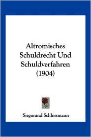 Altromisches Schuldrecht Und Schuldverfahren (1904) - Siegmund Schlossmann