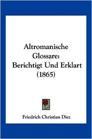 Altromanische Glossare: Berichtigt Und Erklart (1865) - Friedrich Christian Diez