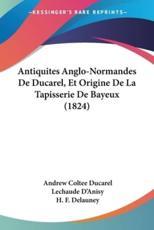 Antiquites Anglo-Normandes de Ducarel, Et Origine de La Tapisserie de Bayeux (1824) - Andrew Coltee Ducarel
