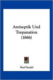Antiseptik Und Trepanation (1886) - Karl Seydel