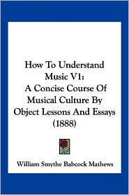 How to Understand Music V1: A Concise Course of Musical Culture by Object Lessons and Essays (1888) - William Smythe Babcock Mathews