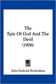 The Epic Of God And The Devil (1906) - John Frederick Rowbotham