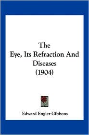The Eye, Its Refraction And Diseases (1904) - Edward Engler Gibbons