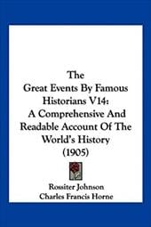 The Great Events by Famous Historians V14: A Comprehensive and Readable Account of the World's History (1905) - Johnson, Rossiter / Horne, Charles Francis / Rudd, John