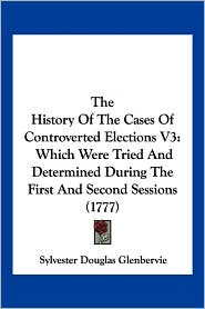The History of the Cases of Controverted Elections V3: Which Were Tried and Determined During the First and Second Sessions (1777) - Sylvester Douglas Glenbervie