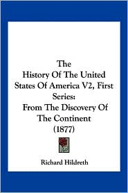 The History of the United States of America V2, First Series: From the Discovery of the Continent (1877) - Richard Hildreth