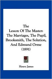 The Lesson of the Master: The Marriages, the Pupil, Brooksmith, the Solution, and Edmund Orme (1891) - Henry James