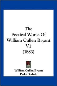 The Poetical Works of William Cullen Bryant V1 (1883) - William Cullen Bryant, Parke Godwin (Editor)