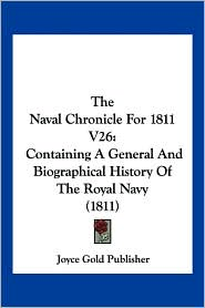 The Naval Chronicle for 1811 V26: Containing a General and Biographical History of the Royal Navy (1811) - Gold Publisher Joyce Gold Publisher