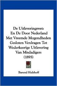 de Uitleveringswet: En de Door Nederland Met Vreemde Mogendheden Gesloten Verdragen Tot Wederkeerige Uitlevering Van Misdadigers (1895) - Barend Hulshoff
