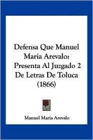 Defensa Que Manuel Maria Arevalo: Presenta Al Juzgado 2 de Letras de Toluca (1866) - Manuel Maria Arevalo